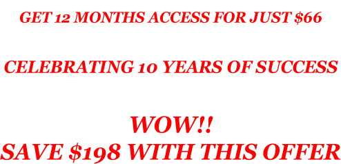 GET 12 MONTHS ACCESS FOR JUST $66   CELEBRATING 10 YEARS OF SUCCESS  WOW!! SAVE $198 WITH THIS OFFER