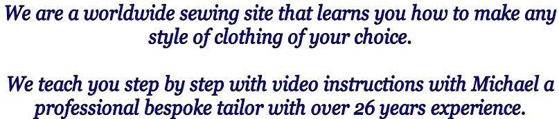 We are a worldwide sewing site that learns you how to make any  style of clothing of your choice.   We teach you step by step with video instructions with Michael a  professional bespoke tailor with over 26 years experience.
