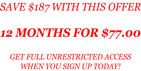 SAVE $187 WITH THIS OFFER  12 MONTHS FOR $77.00  GET FULL UNRESTRICTED ACCESS  WHEN YOU SIGN UP TODAY!