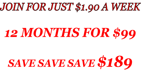 JOIN FOR JUST $1.90 A WEEK  12 MONTHS FOR $99  SAVE SAVE SAVE $189