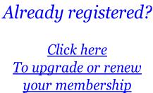 Already registered?   Click here  To upgrade or renew  your membership