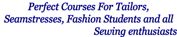 Perfect Courses For Tailors, Seamstresses, Fashion Students and all                                         Sewing enthusiasts
