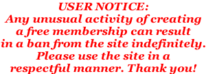 USER NOTICE:  Any unusual activity of creating  a free membership can result  in a ban from the site indefinitely. Please use the site in a  respectful manner. Thank you!