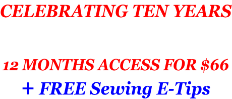CELEBRATING TEN YEARS   12 MONTHS ACCESS FOR $66 + FREE Sewing E-Tips
